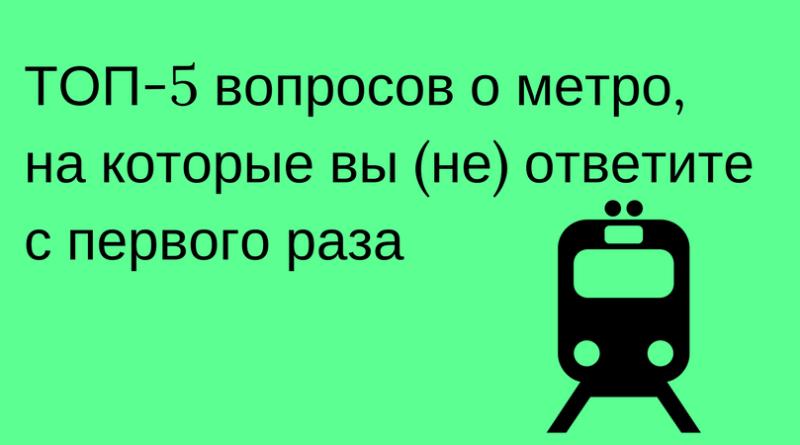 ТОП-5 вопросов о метро, на которые вы (не) ответите с первого раза!