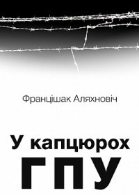 """Францішак Аляхновіч, """"У капцюрох ГПУ"""""""